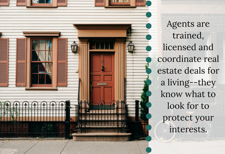 Agents are trained, licensed and coordinate real estate deals for a living--they know what to look for to protect your interests..png